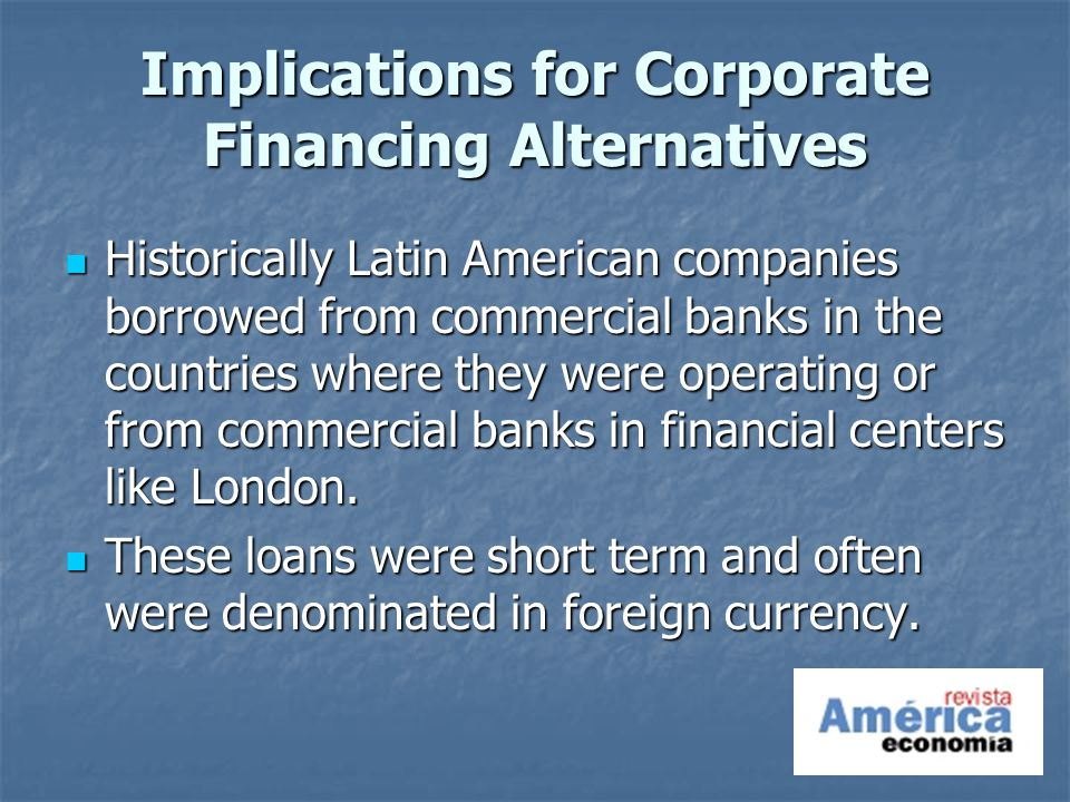 Implications for Corporate Financing Alternatives Historically Latin American companies borrowed from commercial banks in the countries where they were operating or from commercial banks in financial centers like London.