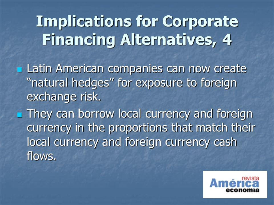 Implications for Corporate Financing Alternatives, 4 Latin American companies can now create natural hedges for exposure to foreign exchange risk.