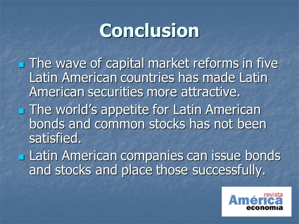 Conclusion The wave of capital market reforms in five Latin American countries has made Latin American securities more attractive.