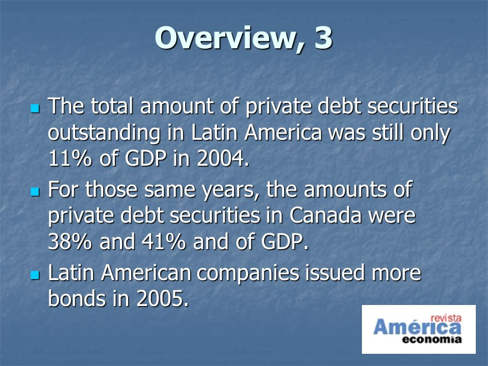 Overview, 3 The total amount of private debt securities outstanding in Latin America was still only 11% of GDP in 2004.