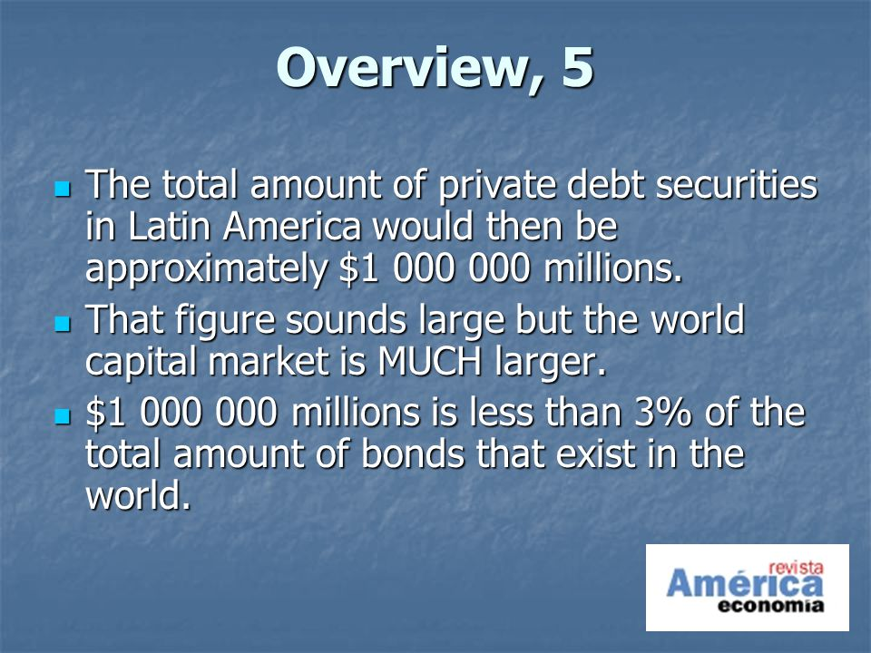 Overview, 5 The total amount of private debt securities in Latin America would then be approximately $ millions.