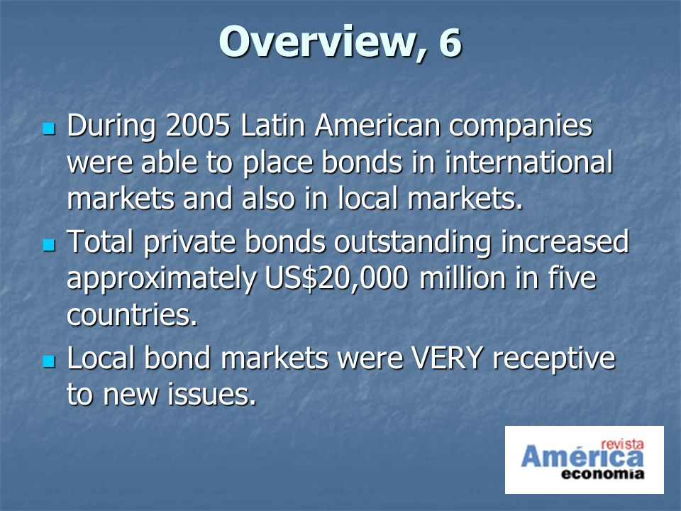 Overview, 6 During 2005 Latin American companies were able to place bonds in international markets and also in local markets.