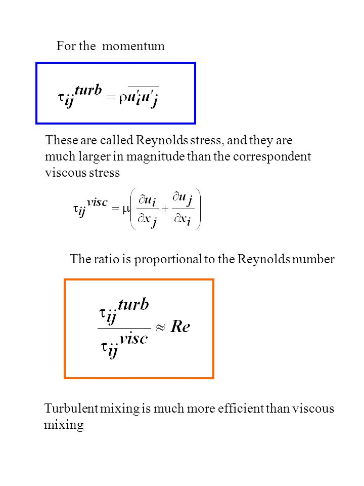 For the momentum These are called Reynolds stress, and they are much larger in magnitude than the correspondent viscous stress The ratio is proportional to the Reynolds number Turbulent mixing is much more efficient than viscous mixing