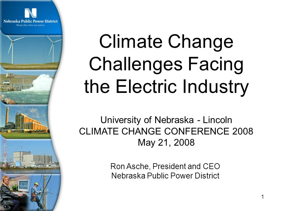 1 University of Nebraska - Lincoln CLIMATE CHANGE CONFERENCE 2008 May 21, 2008 Climate Change Challenges Facing the Electric Industry Ron Asche, President and CEO Nebraska Public Power District