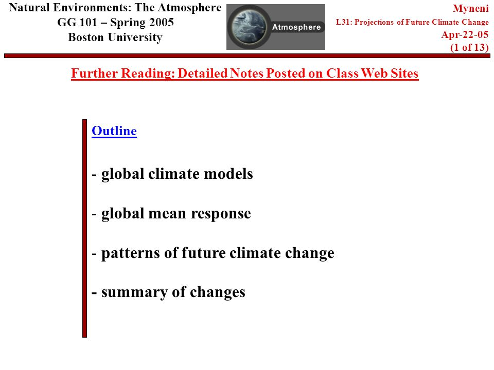 Outline Further Reading: Detailed Notes Posted on Class Web Sites Natural Environments: The Atmosphere GG 101 – Spring 2005 Boston University Myneni L31: Projections of Future Climate Change Apr (1 of 13) - global climate models - global mean response - patterns of future climate change - summary of changes