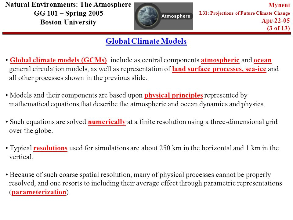Global Climate Models Natural Environments: The Atmosphere GG 101 – Spring 2005 Boston University Myneni L31: Projections of Future Climate Change Apr (3 of 13) Global climate models (GCMs) include as central components atmospheric and ocean general circulation models, as well as representation of land surface processes, sea-ice and all other processes shown in the previous slide.