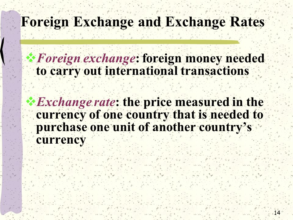 14 Foreign Exchange and Exchange Rates  Foreign exchange: foreign money needed to carry out international transactions  Exchange rate: the price measured in the currency of one country that is needed to purchase one unit of another country's currency