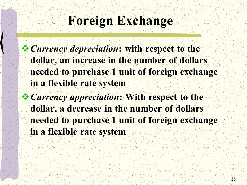 16 Foreign Exchange  Currency depreciation: with respect to the dollar, an increase in the number of dollars needed to purchase 1 unit of foreign exchange in a flexible rate system  Currency appreciation: With respect to the dollar, a decrease in the number of dollars needed to purchase 1 unit of foreign exchange in a flexible rate system