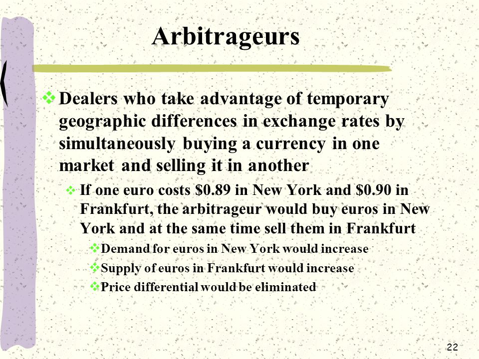 22 Arbitrageurs  Dealers who take advantage of temporary geographic differences in exchange rates by simultaneously buying a currency in one market and selling it in another  If one euro costs $0.89 in New York and $0.90 in Frankfurt, the arbitrageur would buy euros in New York and at the same time sell them in Frankfurt  Demand for euros in New York would increase  Supply of euros in Frankfurt would increase  Price differential would be eliminated