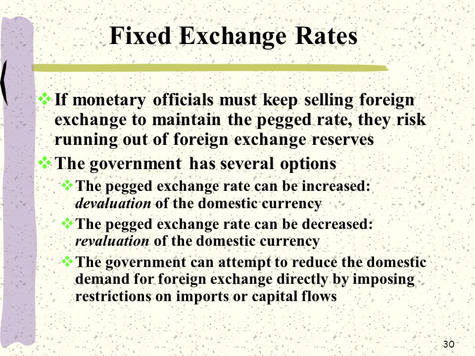 30 Fixed Exchange Rates  If monetary officials must keep selling foreign exchange to maintain the pegged rate, they risk running out of foreign exchange reserves  The government has several options  The pegged exchange rate can be increased: devaluation of the domestic currency  The pegged exchange rate can be decreased: revaluation of the domestic currency  The government can attempt to reduce the domestic demand for foreign exchange directly by imposing restrictions on imports or capital flows