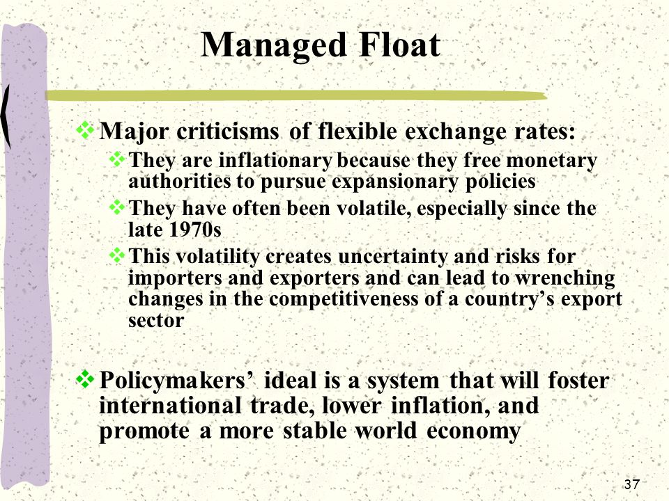 37 Managed Float  Major criticisms of flexible exchange rates:  They are inflationary because they free monetary authorities to pursue expansionary policies  They have often been volatile, especially since the late 1970s  This volatility creates uncertainty and risks for importers and exporters and can lead to wrenching changes in the competitiveness of a country's export sector  Policymakers' ideal is a system that will foster international trade, lower inflation, and promote a more stable world economy