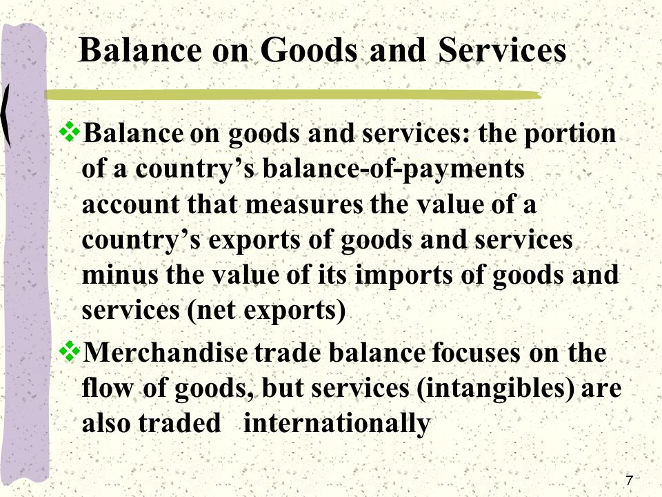 7 Balance on Goods and Services  Balance on goods and services: the portion of a country's balance-of-payments account that measures the value of a country's exports of goods and services minus the value of its imports of goods and services (net exports)  Merchandise trade balance focuses on the flow of goods, but services (intangibles) are also traded internationally