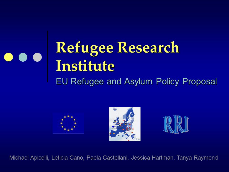 Refugee Research Institute EU Refugee and Asylum Policy Proposal Michael Apicelli, Leticia Cano, Paola Castellani, Jessica Hartman, Tanya Raymond