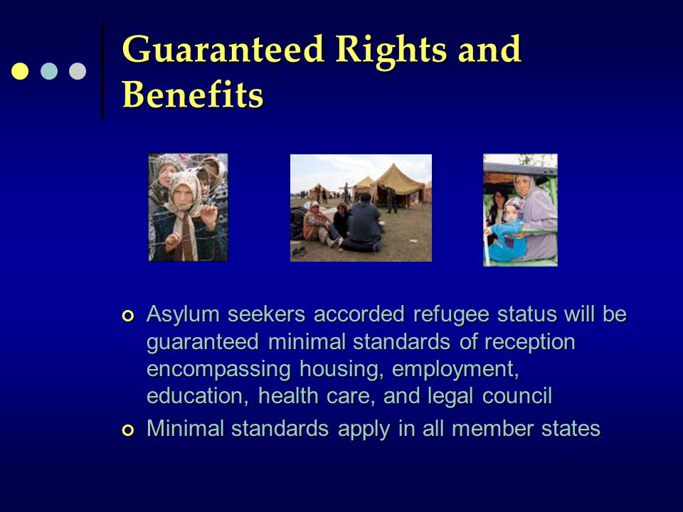 Guaranteed Rights and Benefits Asylum seekers accorded refugee status will be guaranteed minimal standards of reception encompassing housing, employment, education, health care, and legal council Minimal standards apply in all member states
