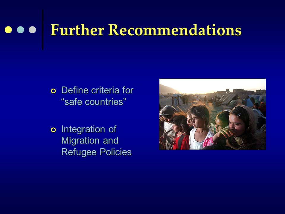 Further Recommendations Define criteria for safe countries Integration of Migration and Refugee Policies