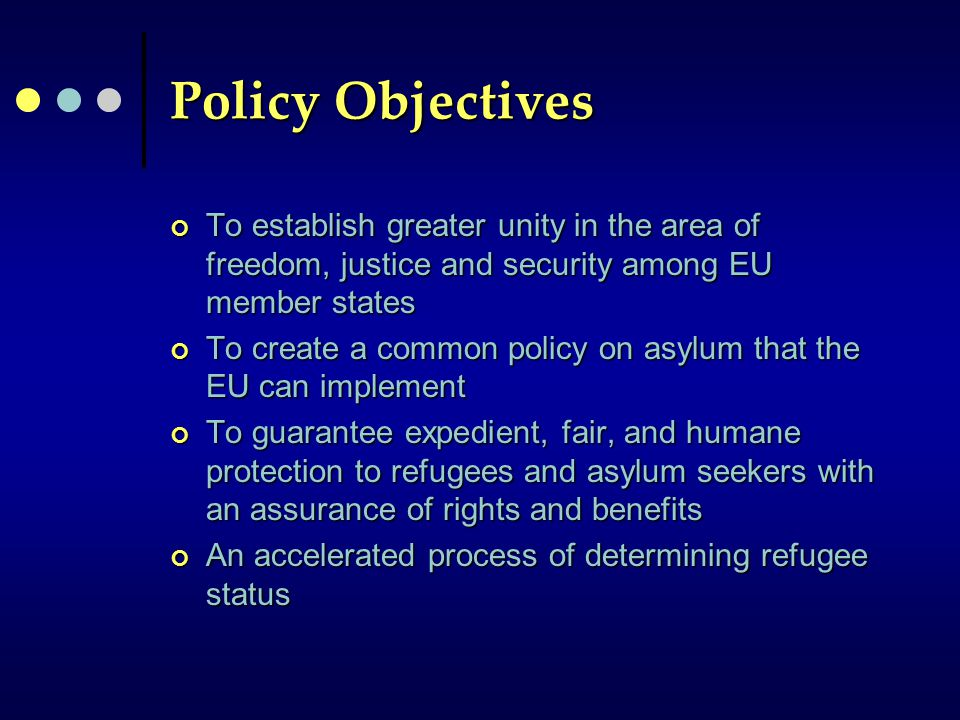 Policy Objectives To establish greater unity in the area of freedom, justice and security among EU member states To create a common policy on asylum that the EU can implement To guarantee expedient, fair, and humane protection to refugees and asylum seekers with an assurance of rights and benefits An accelerated process of determining refugee status