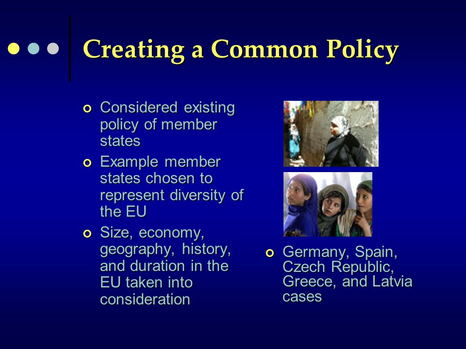 Creating a Common Policy Considered existing policy of member states Example member states chosen to represent diversity of the EU Size, economy, geography, history, and duration in the EU taken into consideration Germany, Spain, Czech Republic, Greece, and Latvia cases