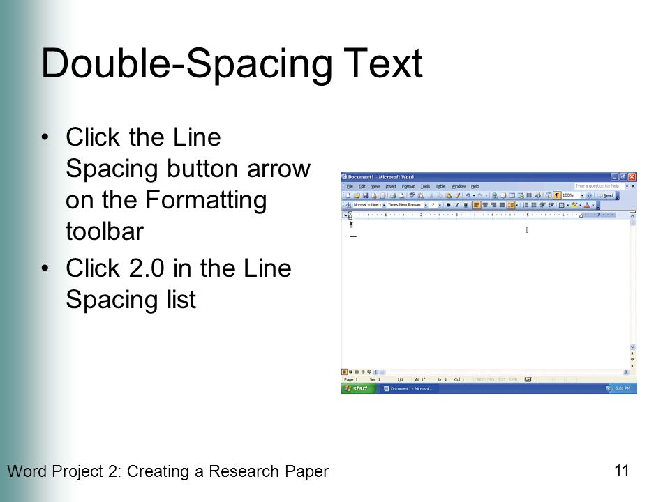 Word Project 2: Creating a Research Paper 11 Double-Spacing Text Click the Line Spacing button arrow on the Formatting toolbar Click 2.0 in the Line Spacing list