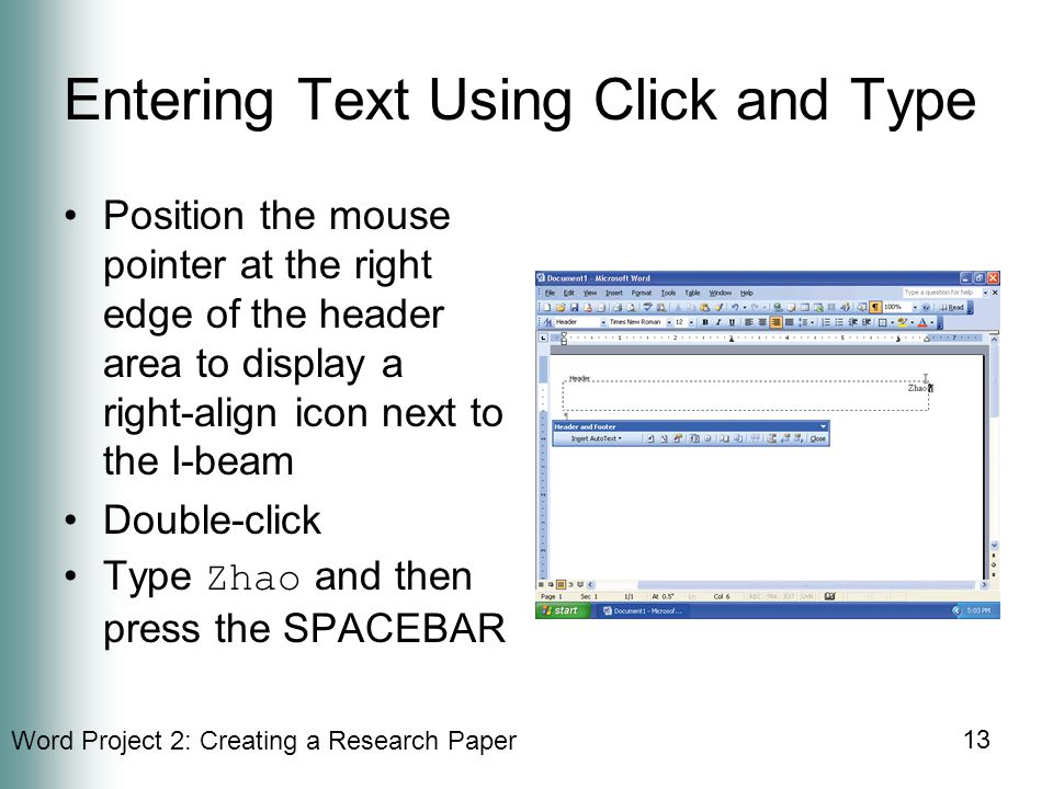 Word Project 2: Creating a Research Paper 13 Entering Text Using Click and Type Position the mouse pointer at the right edge of the header area to display a right-align icon next to the I-beam Double-click Type Zhao and then press the SPACEBAR