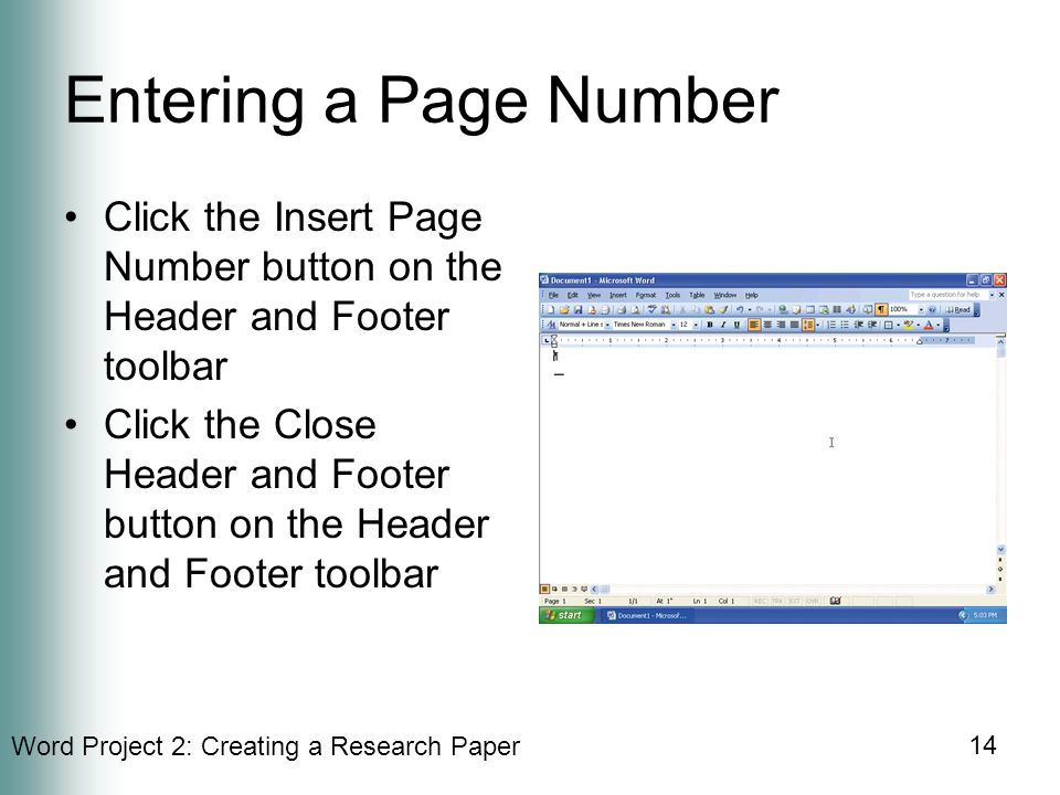 Word Project 2: Creating a Research Paper 14 Entering a Page Number Click the Insert Page Number button on the Header and Footer toolbar Click the Close Header and Footer button on the Header and Footer toolbar