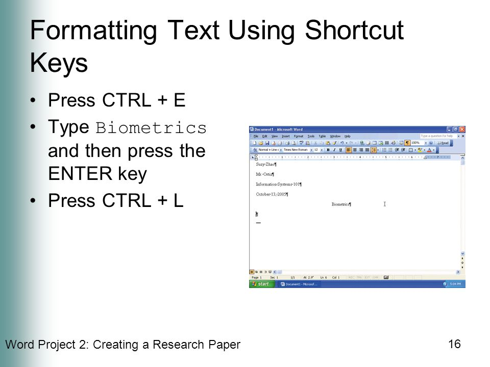 Word Project 2: Creating a Research Paper 16 Formatting Text Using Shortcut Keys Press CTRL + E Type Biometrics and then press the ENTER key Press CTRL + L