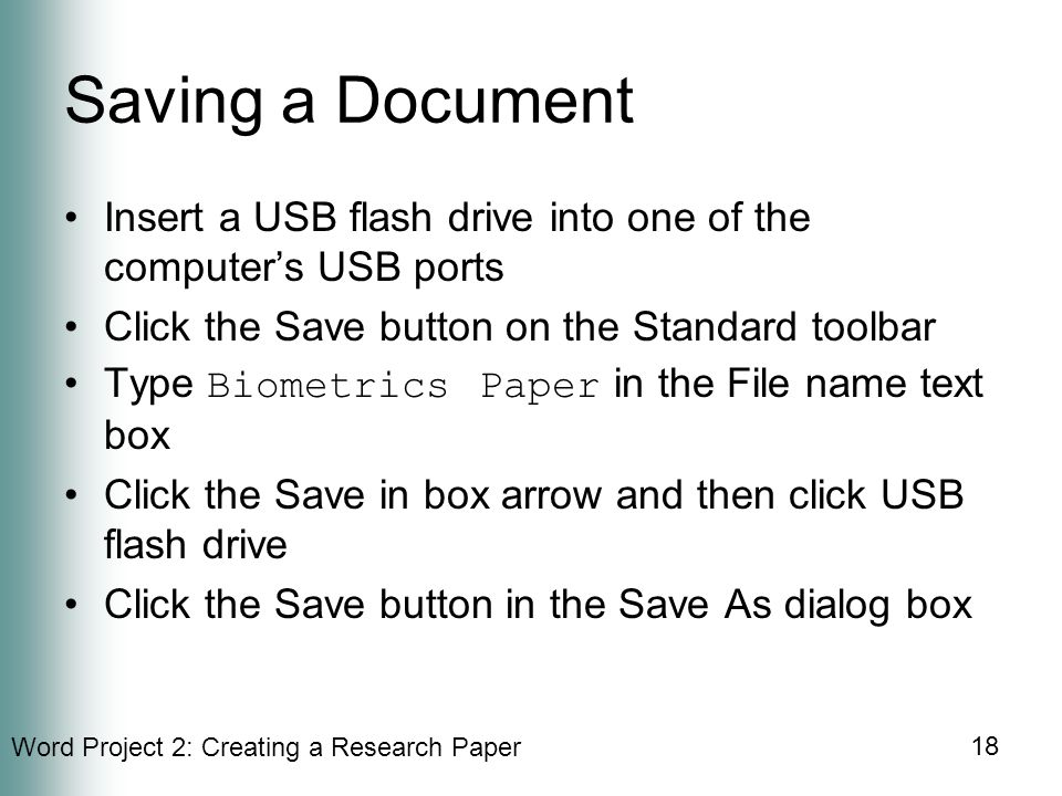 Word Project 2: Creating a Research Paper 18 Saving a Document Insert a USB flash drive into one of the computer's USB ports Click the Save button on the Standard toolbar Type Biometrics Paper in the File name text box Click the Save in box arrow and then click USB flash drive Click the Save button in the Save As dialog box
