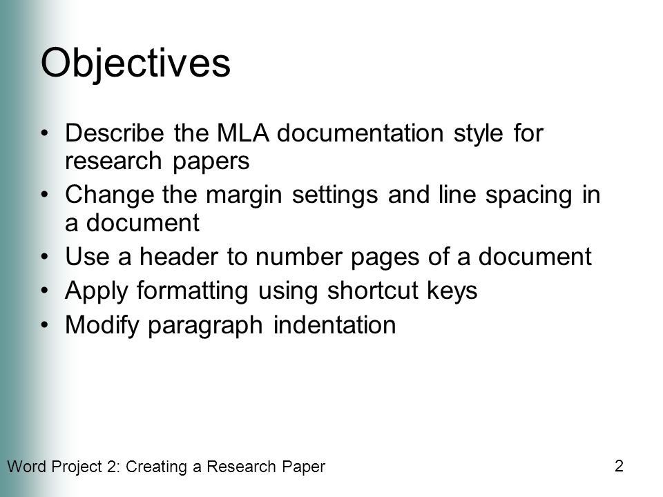 Word Project 2: Creating a Research Paper 2 Objectives Describe the MLA documentation style for research papers Change the margin settings and line spacing in a document Use a header to number pages of a document Apply formatting using shortcut keys Modify paragraph indentation