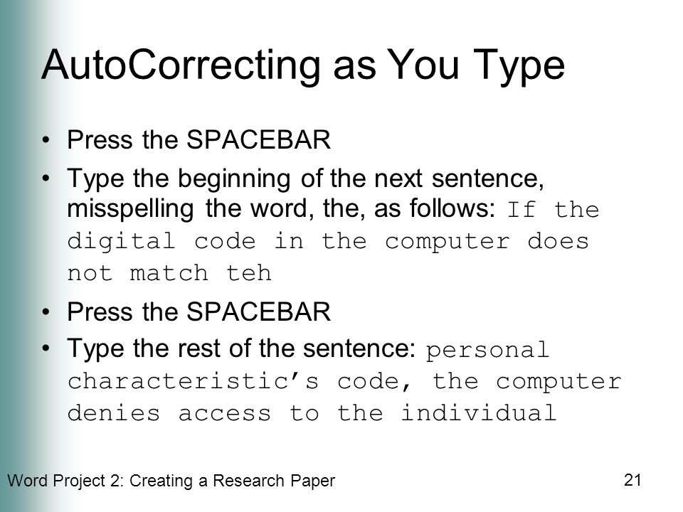Word Project 2: Creating a Research Paper 21 AutoCorrecting as You Type Press the SPACEBAR Type the beginning of the next sentence, misspelling the word, the, as follows: If the digital code in the computer does not match teh Press the SPACEBAR Type the rest of the sentence: personal characteristic's code, the computer denies access to the individual