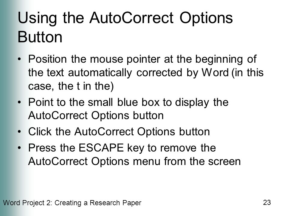 Word Project 2: Creating a Research Paper 23 Using the AutoCorrect Options Button Position the mouse pointer at the beginning of the text automatically corrected by Word (in this case, the t in the) Point to the small blue box to display the AutoCorrect Options button Click the AutoCorrect Options button Press the ESCAPE key to remove the AutoCorrect Options menu from the screen