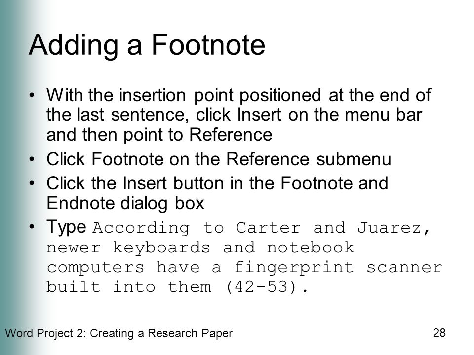 Word Project 2: Creating a Research Paper 28 Adding a Footnote With the insertion point positioned at the end of the last sentence, click Insert on the menu bar and then point to Reference Click Footnote on the Reference submenu Click the Insert button in the Footnote and Endnote dialog box Type According to Carter and Juarez, newer keyboards and notebook computers have a fingerprint scanner built into them (42-53).