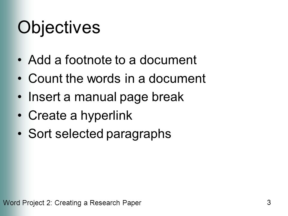 Word Project 2: Creating a Research Paper 3 Objectives Add a footnote to a document Count the words in a document Insert a manual page break Create a hyperlink Sort selected paragraphs