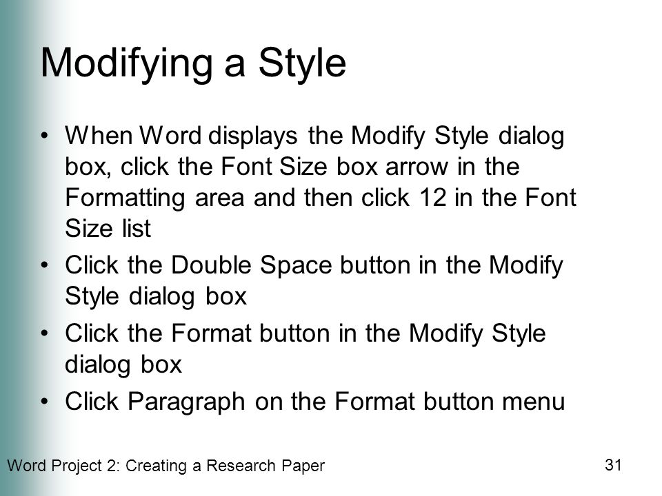 Word Project 2: Creating a Research Paper 31 Modifying a Style When Word displays the Modify Style dialog box, click the Font Size box arrow in the Formatting area and then click 12 in the Font Size list Click the Double Space button in the Modify Style dialog box Click the Format button in the Modify Style dialog box Click Paragraph on the Format button menu
