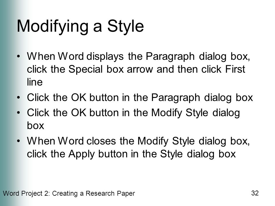 Word Project 2: Creating a Research Paper 32 Modifying a Style When Word displays the Paragraph dialog box, click the Special box arrow and then click First line Click the OK button in the Paragraph dialog box Click the OK button in the Modify Style dialog box When Word closes the Modify Style dialog box, click the Apply button in the Style dialog box