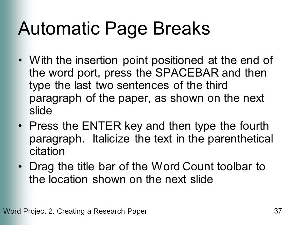 Word Project 2: Creating a Research Paper 37 Automatic Page Breaks With the insertion point positioned at the end of the word port, press the SPACEBAR and then type the last two sentences of the third paragraph of the paper, as shown on the next slide Press the ENTER key and then type the fourth paragraph.