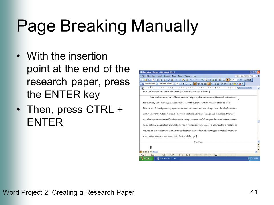 Word Project 2: Creating a Research Paper 41 Page Breaking Manually With the insertion point at the end of the research paper, press the ENTER key Then, press CTRL + ENTER
