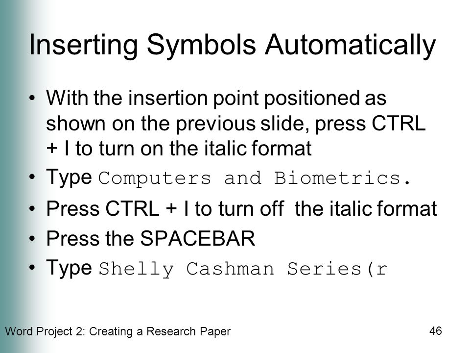 Word Project 2: Creating a Research Paper 46 Inserting Symbols Automatically With the insertion point positioned as shown on the previous slide, press CTRL + I to turn on the italic format Type Computers and Biometrics.