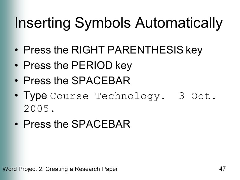 Word Project 2: Creating a Research Paper 47 Inserting Symbols Automatically Press the RIGHT PARENTHESIS key Press the PERIOD key Press the SPACEBAR Type Course Technology.