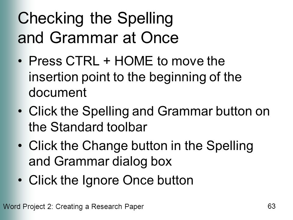 Word Project 2: Creating a Research Paper 63 Checking the Spelling and Grammar at Once Press CTRL + HOME to move the insertion point to the beginning of the document Click the Spelling and Grammar button on the Standard toolbar Click the Change button in the Spelling and Grammar dialog box Click the Ignore Once button