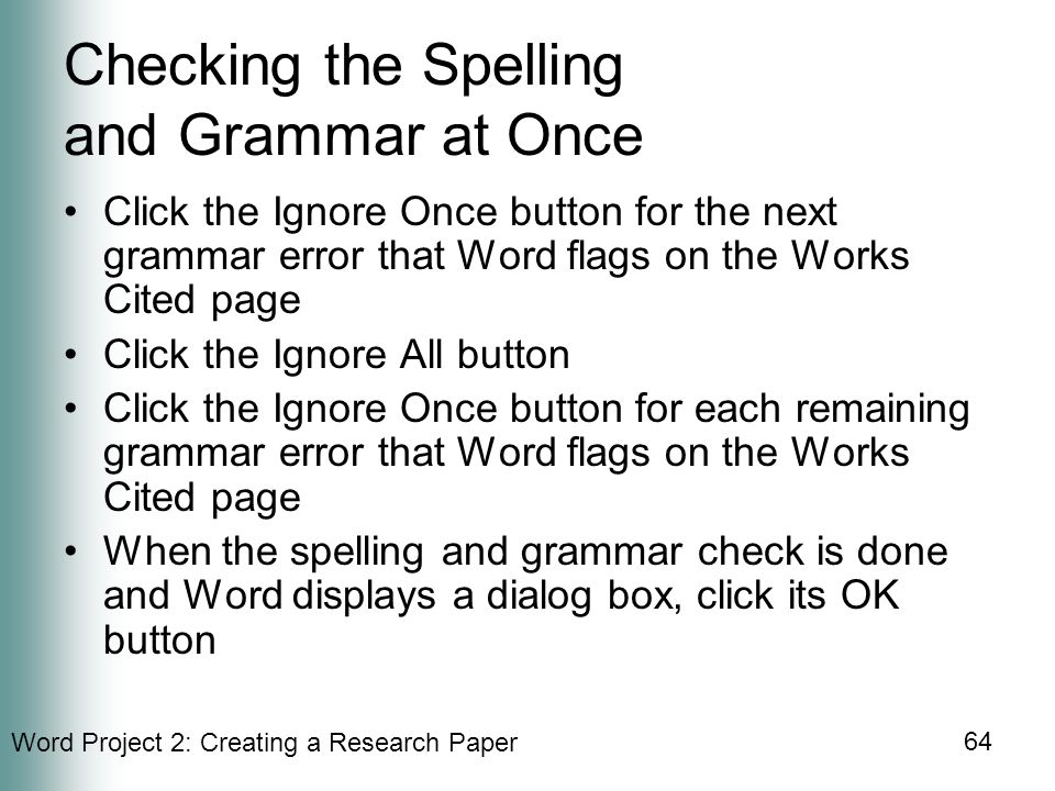 Word Project 2: Creating a Research Paper 64 Checking the Spelling and Grammar at Once Click the Ignore Once button for the next grammar error that Word flags on the Works Cited page Click the Ignore All button Click the Ignore Once button for each remaining grammar error that Word flags on the Works Cited page When the spelling and grammar check is done and Word displays a dialog box, click its OK button