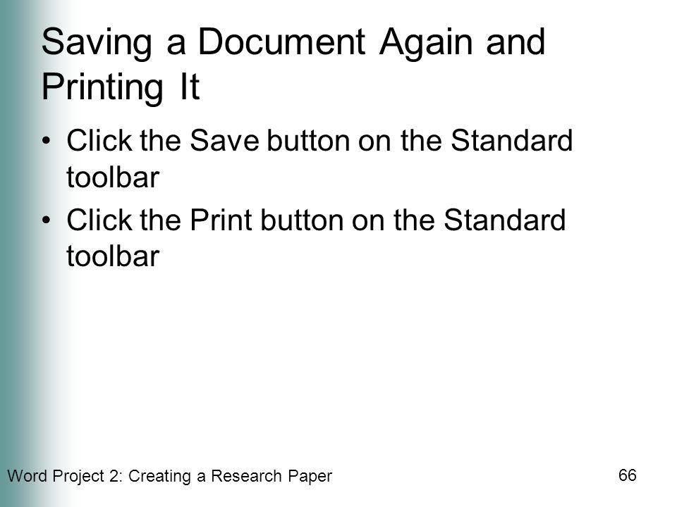 Word Project 2: Creating a Research Paper 66 Saving a Document Again and Printing It Click the Save button on the Standard toolbar Click the Print button on the Standard toolbar