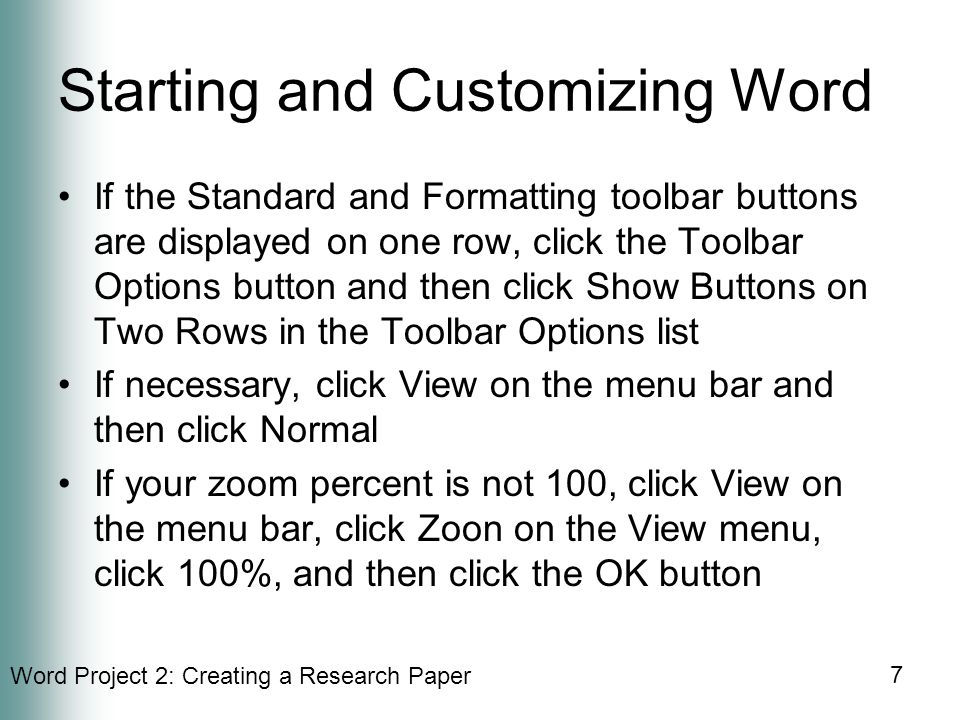 Word Project 2: Creating a Research Paper 7 Starting and Customizing Word If the Standard and Formatting toolbar buttons are displayed on one row, click the Toolbar Options button and then click Show Buttons on Two Rows in the Toolbar Options list If necessary, click View on the menu bar and then click Normal If your zoom percent is not 100, click View on the menu bar, click Zoon on the View menu, click 100%, and then click the OK button