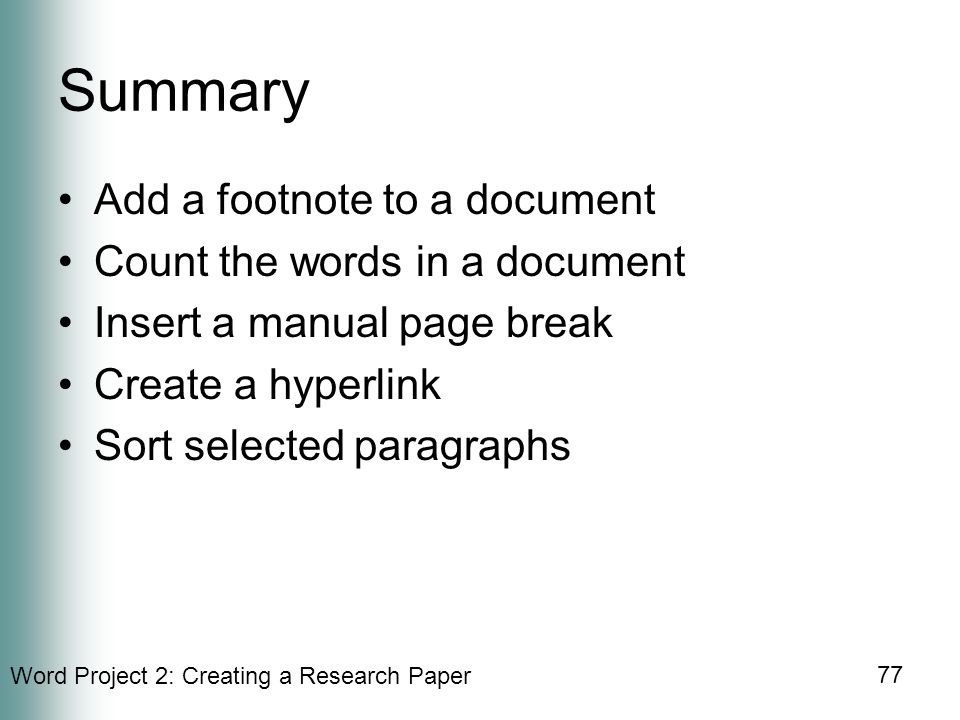 Word Project 2: Creating a Research Paper 77 Summary Add a footnote to a document Count the words in a document Insert a manual page break Create a hyperlink Sort selected paragraphs