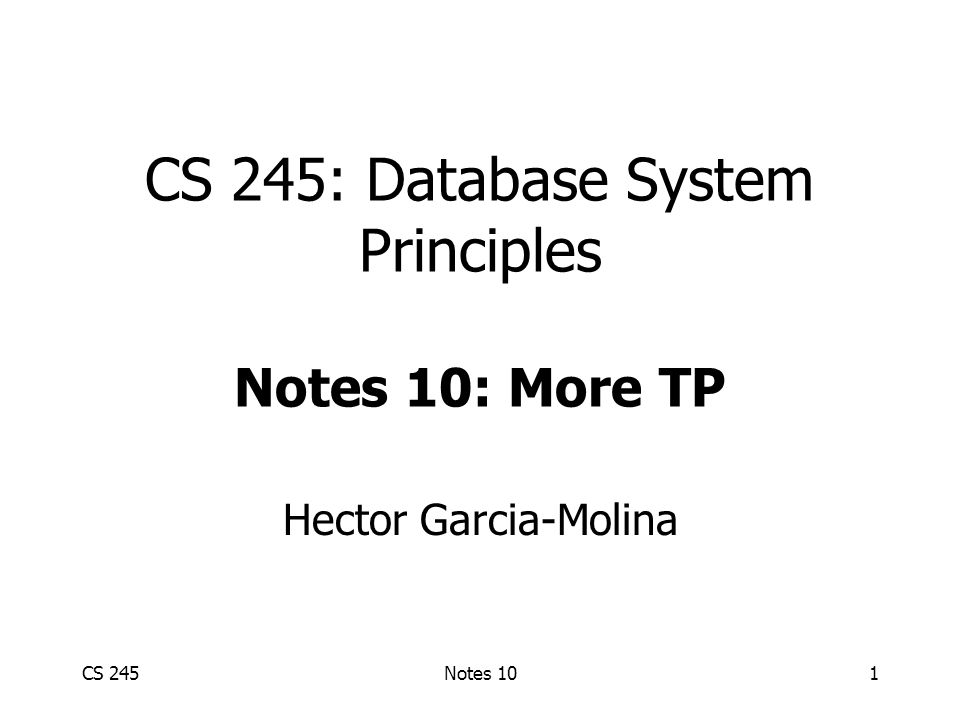 CS 245Notes 101 CS 245: Database System Principles Notes 10: More TP Hector Garcia-Molina