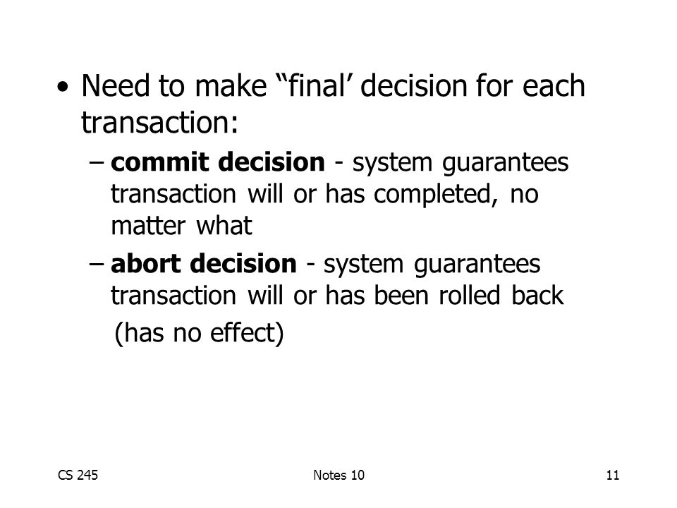 CS 245Notes 1011 Need to make final' decision for each transaction: –commit decision - system guarantees transaction will or has completed, no matter what –abort decision - system guarantees transaction will or has been rolled back (has no effect)