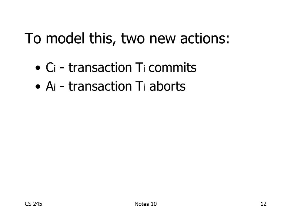 CS 245Notes 1012 To model this, two new actions: C i - transaction T i commits A i - transaction T i aborts