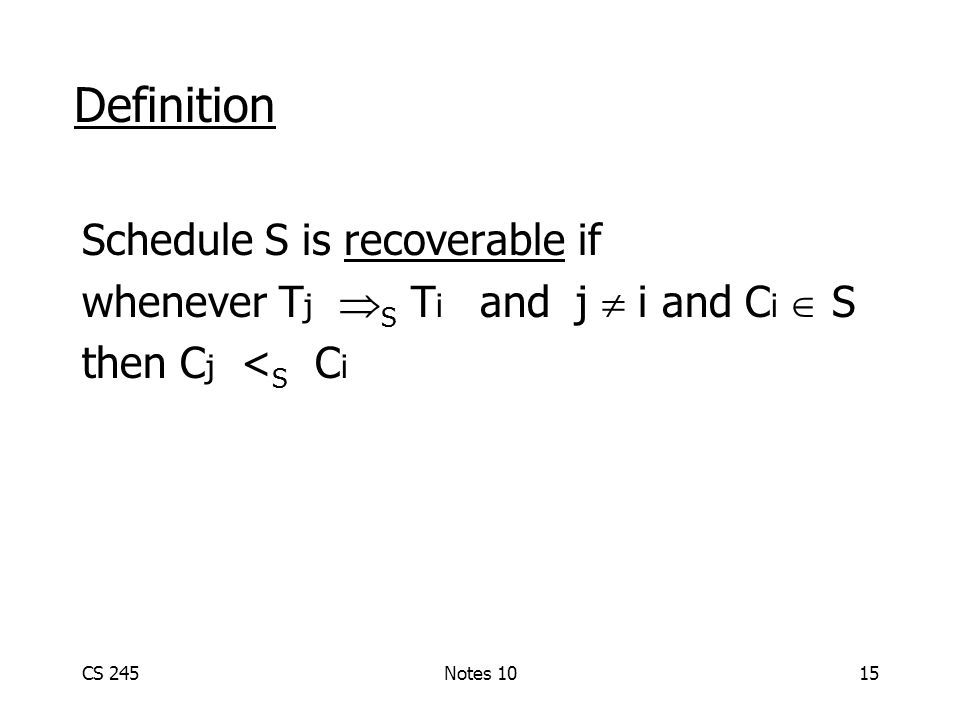 CS 245Notes 1015 Definition Schedule S is recoverable if whenever T j  S T i and j  i and C i  S then C j < S C i