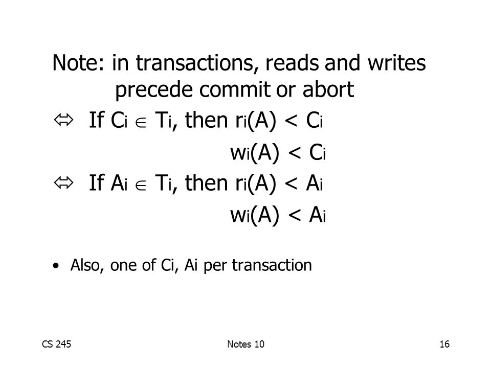 CS 245Notes 1016 Note: in transactions, reads and writes precede commit or abort  If C i  T i, then r i (A) < C i w i (A) < C i  If A i  T i, then r i (A) < A i w i (A) < A i Also, one of Ci, Ai per transaction
