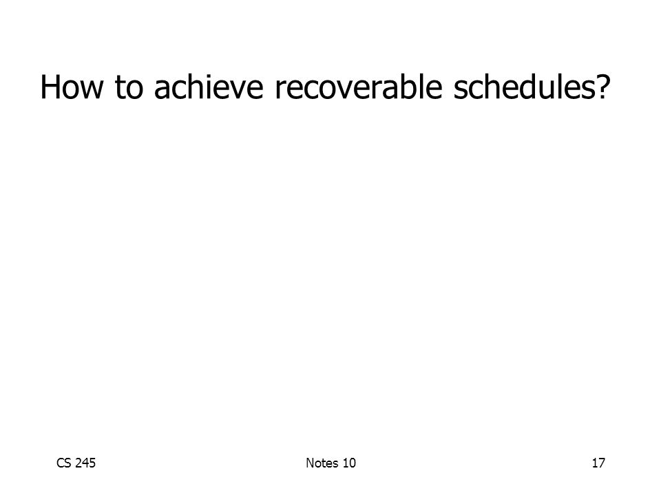 CS 245Notes 1017 How to achieve recoverable schedules