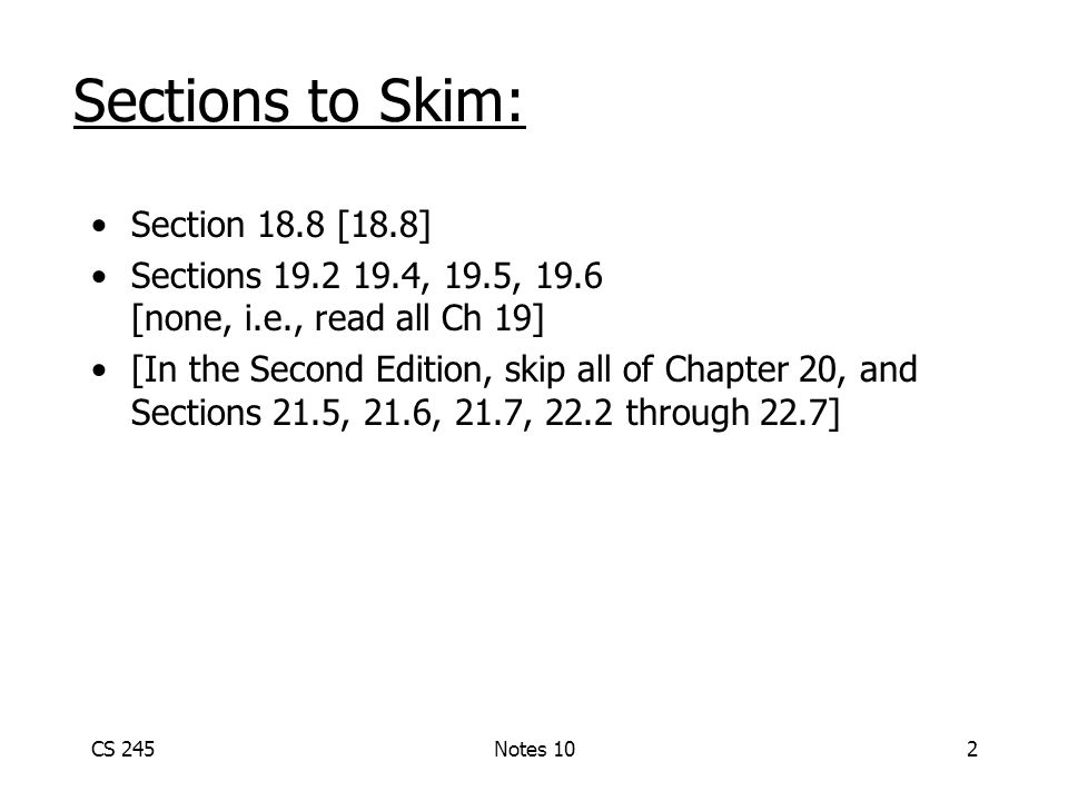 CS 245Notes 102 Sections to Skim: Section 18.8 [18.8] Sections , 19.5, 19.6 [none, i.e., read all Ch 19] [In the Second Edition, skip all of Chapter 20, and Sections 21.5, 21.6, 21.7, 22.2 through 22.7]