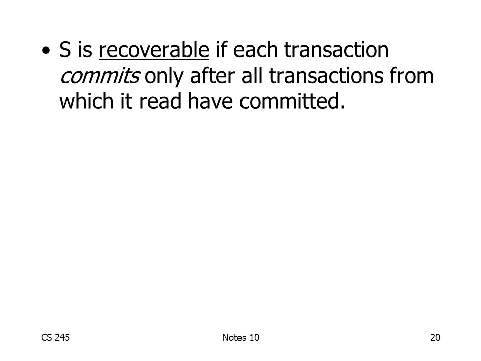 CS 245Notes 1020 S is recoverable if each transaction commits only after all transactions from which it read have committed.
